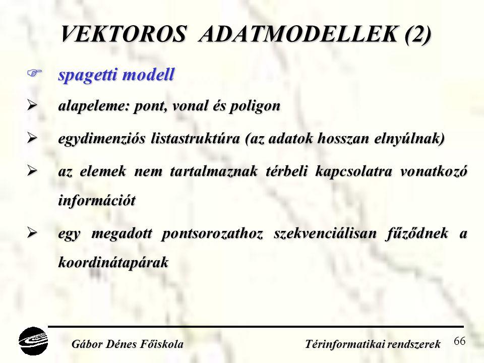 66 VEKTOROS ADATMODELLEK (2)  spagetti modell  alapeleme: pont, vonal és poligon  egydimenziós listastruktúra (az adatok hosszan elnyúlnak)  az elemek nem tartalmaznak térbeli kapcsolatra vonatkozó információt  egy megadott pontsorozathoz szekvenciálisan fűződnek a koordinátapárak Gábor Dénes Főiskola Térinformatikai rendszerek
