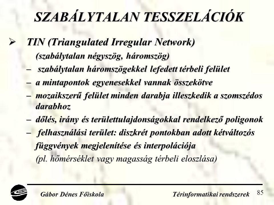 85 SZABÁLYTALAN TESSZELÁCIÓK  TIN (Triangulated Irregular Network) (szabálytalan négyszög, háromszög) – szabálytalan háromszögekkel lefedett térbeli felület –a mintapontok egyenesekkel vannak összekötve –mozaikszerű felület minden darabja illeszkedik a szomszédos darabhoz –dőlés, irány és területtulajdonságokkal rendelkező poligonok – felhasználási terület: diszkrét pontokban adott kétváltozós függvények megjelenítése és interpolációja (pl.