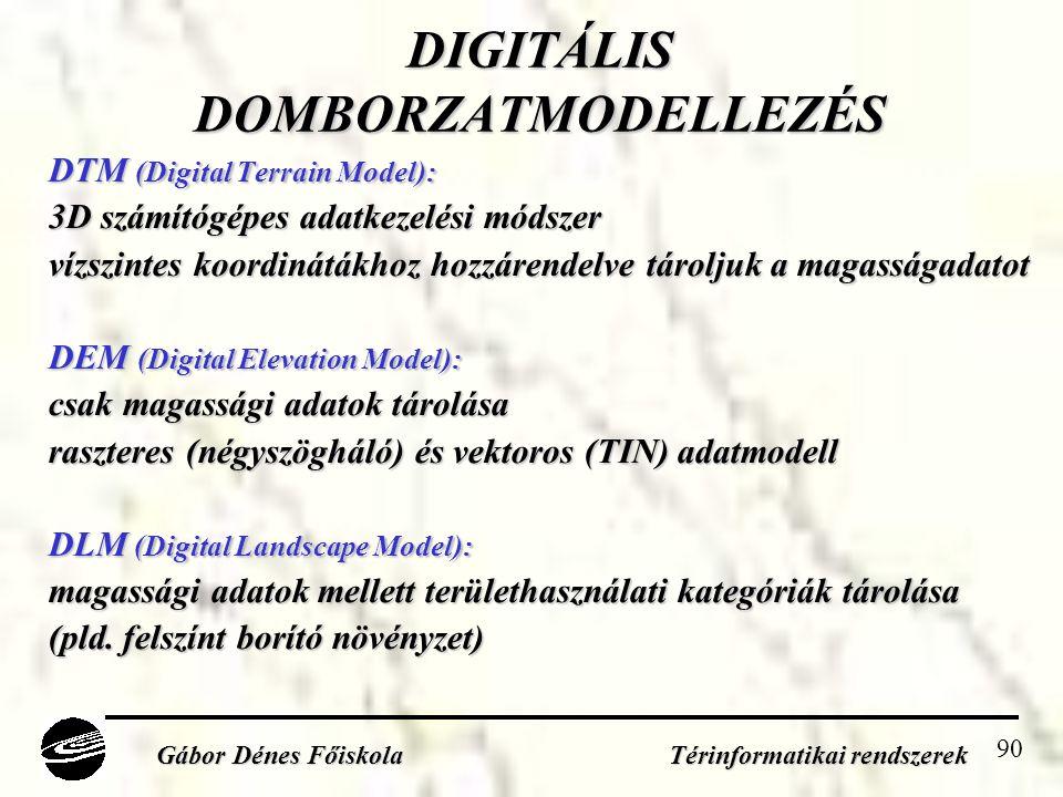 90 DIGITÁLIS DOMBORZATMODELLEZÉS DTM (Digital Terrain Model): 3D számítógépes adatkezelési módszer vízszintes koordinátákhoz hozzárendelve tároljuk a magasságadatot DEM (Digital Elevation Model): csak magassági adatok tárolása raszteres (négyszögháló) és vektoros (TIN) adatmodell DLM (Digital Landscape Model): magassági adatok mellett területhasználati kategóriák tárolása (pld.