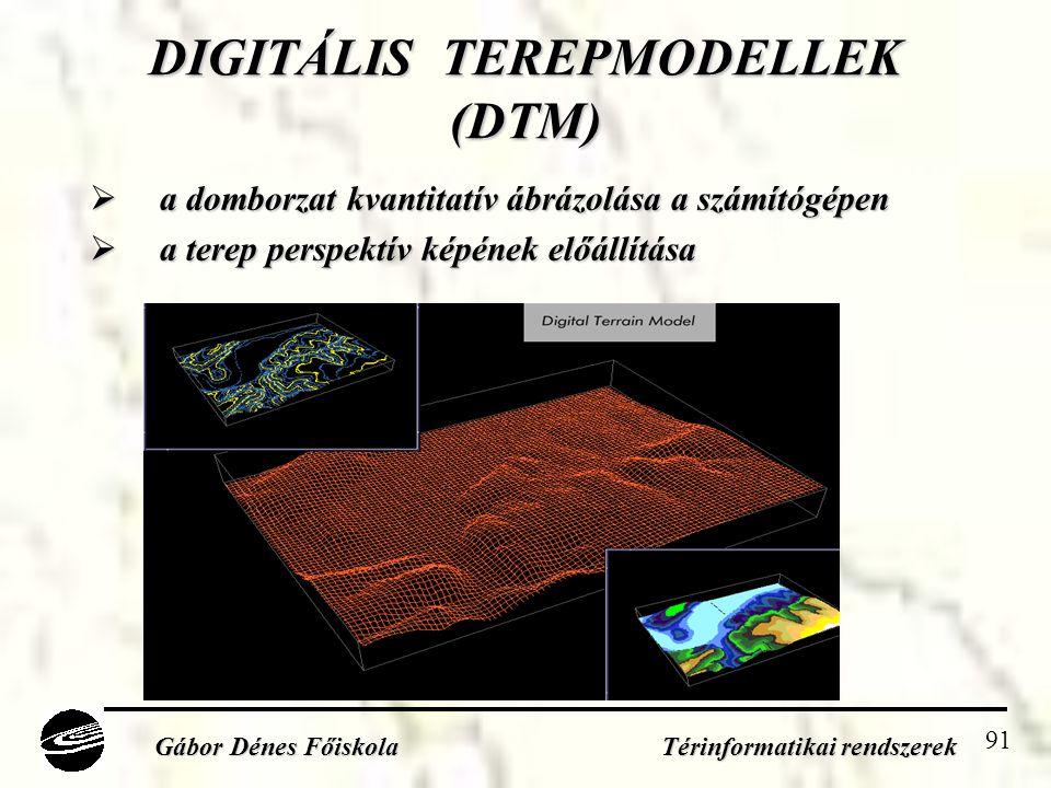 91 DIGITÁLIS TEREPMODELLEK (DTM)  a domborzat kvantitatív ábrázolása a számítógépen  a terep perspektív képének előállítása Gábor Dénes Főiskola Térinformatikai rendszerek