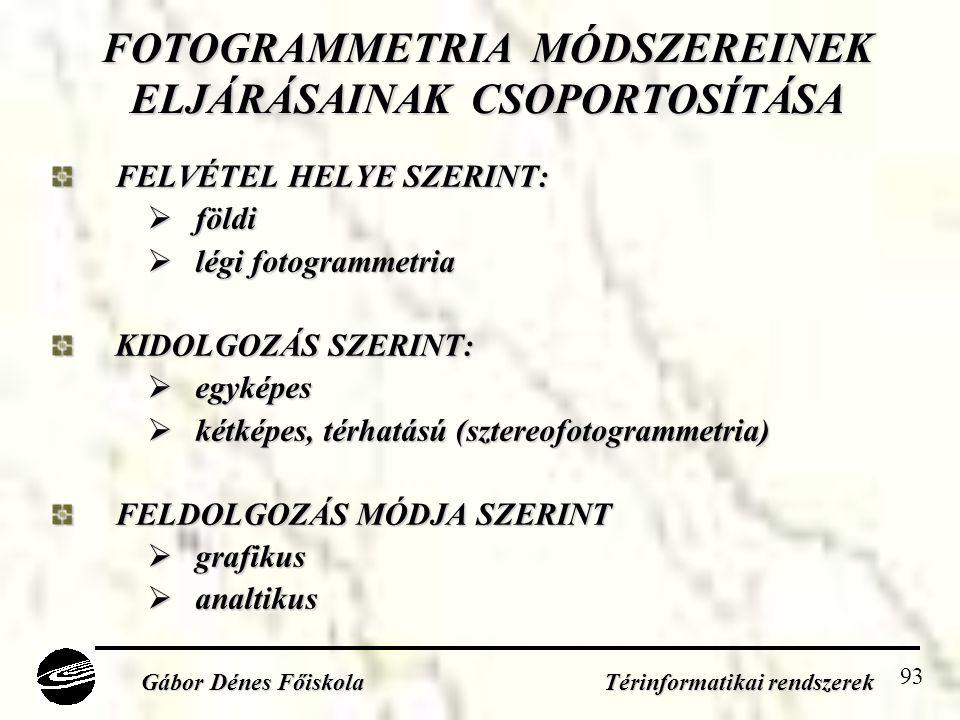 93 FOTOGRAMMETRIA MÓDSZEREINEK ELJÁRÁSAINAK CSOPORTOSÍTÁSA FELVÉTEL HELYE SZERINT:  földi  légi fotogrammetria KIDOLGOZÁS SZERINT:  egyképes  kétképes, térhatású (sztereofotogrammetria) FELDOLGOZÁS MÓDJA SZERINT  grafikus  analtikus Gábor Dénes Főiskola Térinformatikai rendszerek