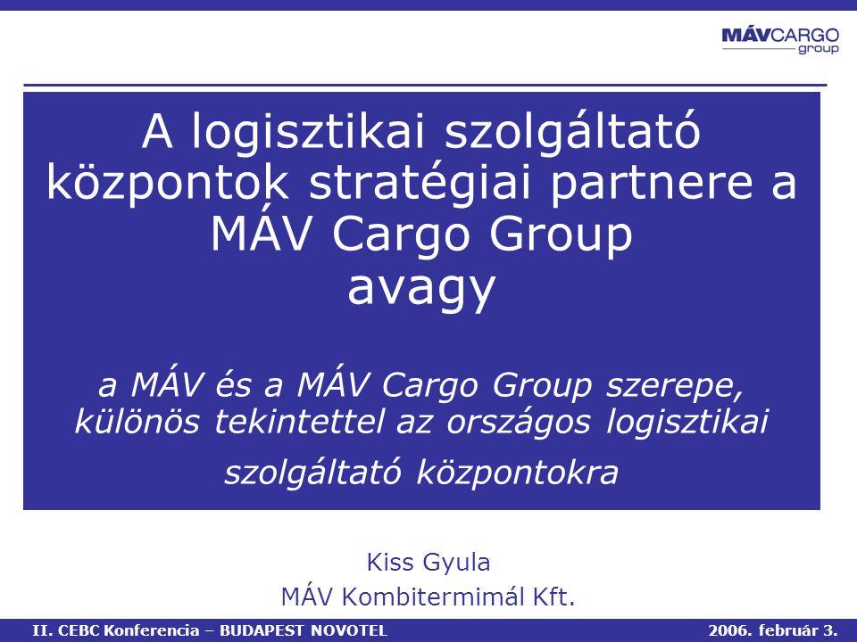 A logisztikai szolgáltató központok stratégiai partnere a MÁV Cargo Group avagy a MÁV és a MÁV Cargo Group szerepe, különös tekintettel az országos logisztikai szolgáltató központokra Kiss Gyula MÁV Kombitermimál Kft.
