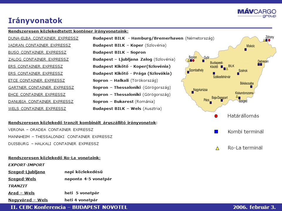 Ro-La terminál Kombi terminál Határállomás Rendszeresen közlekedtetett konténer irányvonataink: DUNA-ELBA CONTAINER EXPRESSZBudapest BILK - Hamburg/Bremerhaven (Németország) JADRAN CONTAINER EXPRESSZBudapest BILK – Koper (Szlovénia) BUSO CONTAINER EXPRESSZBudapest BILK – Sopron ZALOG CONTAINER EXPRESSZBudapest – Ljubljana Zalog (Szlovénia) ERS CONTAINER EXPRESSZBudapest Kikötő - Koper(Szlovénia) ERS CONTAINER EXPRESSZBudapest Kikötő - Prága (Szlovákia) ETCE CONTAINER EXPRESSZSopron – Halkali (Törökország) GARTNER CONTAINER EXPRESSZ Sopron – Thessaloniki (Görögország) EHCE CONTAINER EXPRESSZSopron – Thessaloniki (Görögország) DANUBIA CONTAINER EXPRESSZSopron – Bukarest (Románia) WELS CONTAINER EXPRESSZ Budapest BILK – Wels (Ausztria) Rendszeresen közlekedő tranzit kombinált áruszállító irányvonatok: VERONA – ORADEA CONTAINER EXPRESSZ MANNHEIM – THESSALONIKI CONTAINER EXPRESSZ DUISBURG – HALKALI CONTAINER EXPRESSZ Rendszeresen közlekedő Ro-La vonataink: EXPORT-IMPORT Szeged-Ljubljananapi közlekedésű Szeged-Welsnaponta 4-5 vonatpár TRANZIT Arad – Welsheti 5 vonatpár Nagyvárad – Welsheti 4 vonatpár Irányvonatok II.