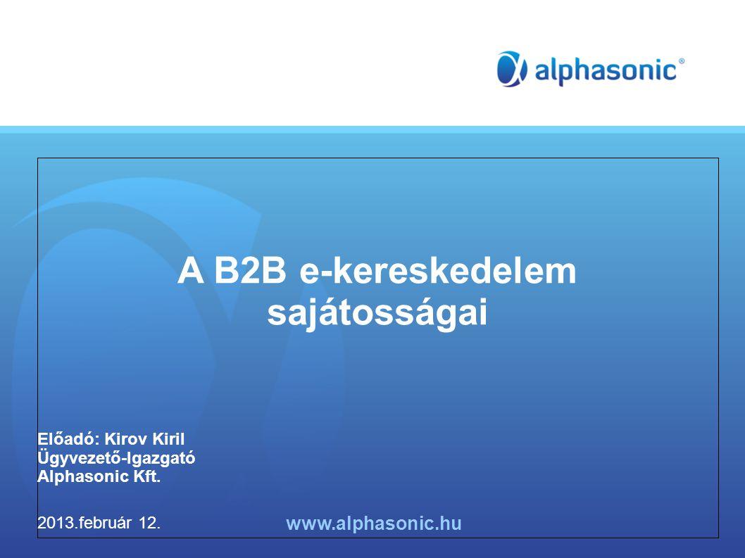 A B2B e-kereskedelem sajátosságai Előadó: Kirov Kiril Ügyvezető-Igazgató Alphasonic Kft.