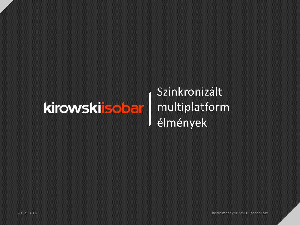 Szinkronizált multiplatform élmények 2013.11.13 laszlo.mezei@kirowskiisobar.com