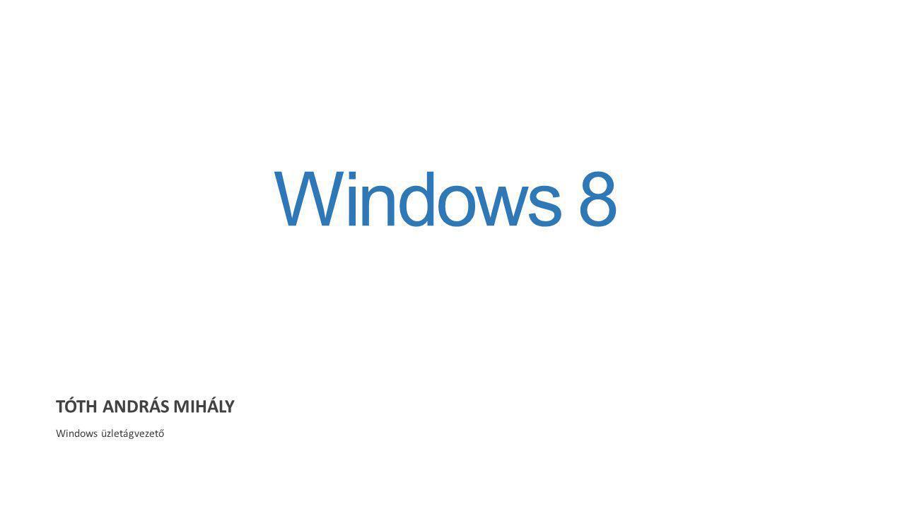 Windows 8 TÓTH ANDRÁS MIHÁLY Windows üzletágvezető