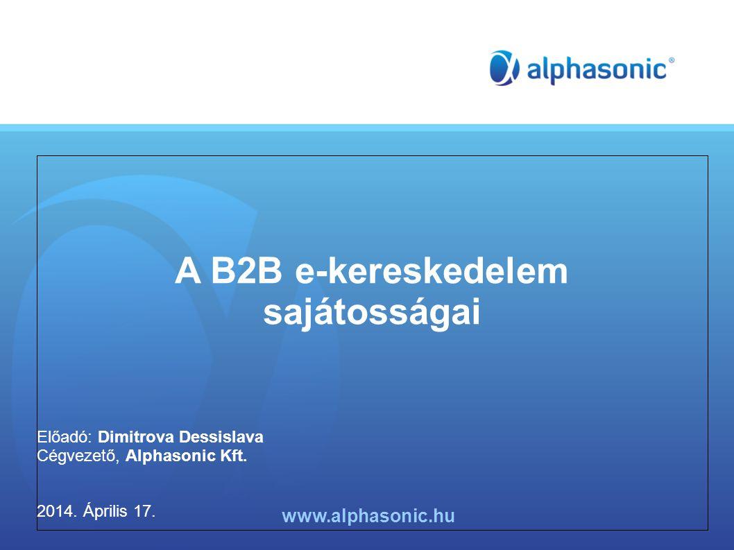A B2B e-kereskedelem sajátosságai Előadó: Dimitrova Dessislava Cégvezető, Alphasonic Kft. 2014. Április 17. www.alphasonic.hu