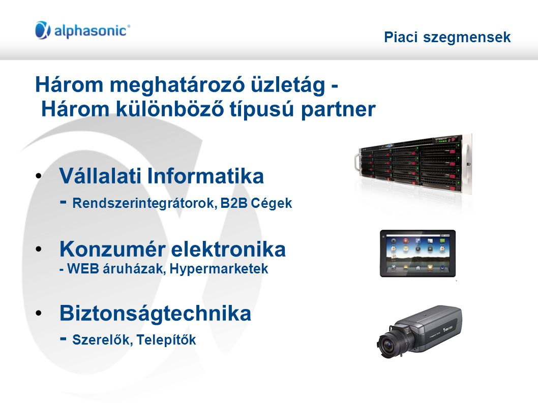 Piaci szegmensek Három meghatározó üzletág - Három különböző típusú partner •Vállalati Informatika - Rendszerintegrátorok, B2B Cégek •Konzumér elektronika - WEB áruházak, Hypermarketek •Biztonságtechnika - Szerelők, Telepítők