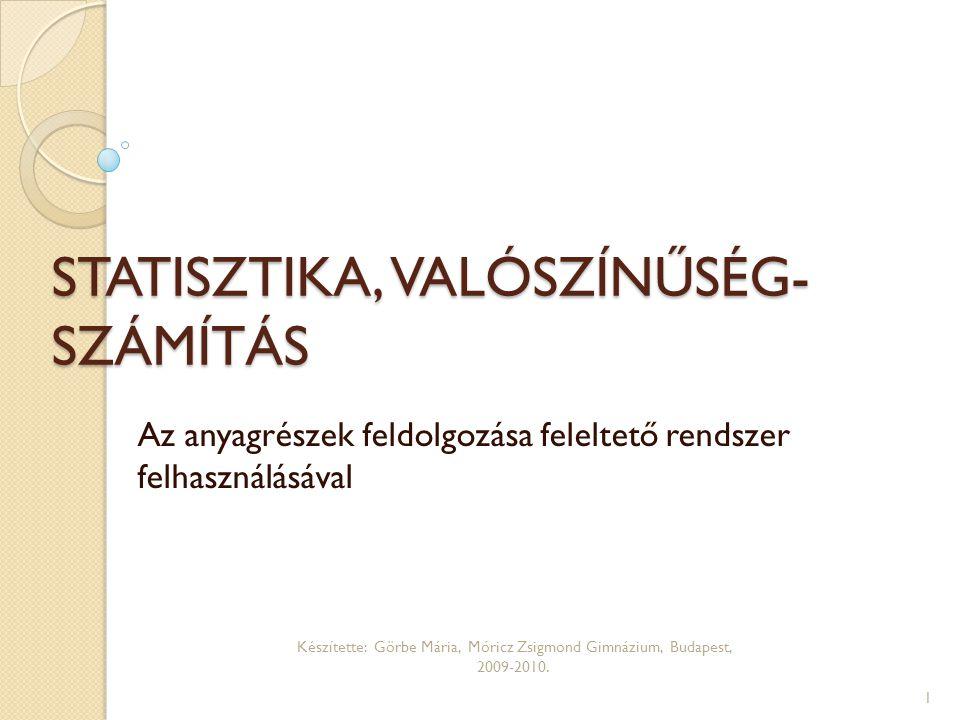 STATISZTIKA, VALÓSZÍNŰSÉG- SZÁMÍTÁS Az anyagrészek feldolgozása feleltető rendszer felhasználásával Készítette: Görbe Mária, Móricz Zsigmond Gimnázium