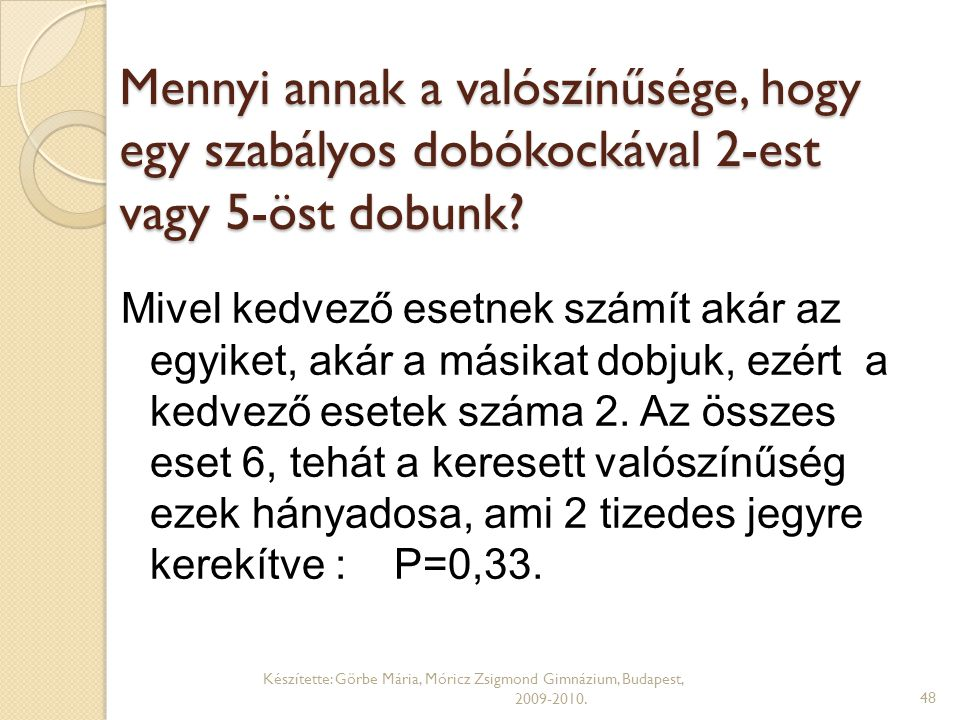 Mennyi annak a valószínűsége, hogy egy szabályos dobókockával 2-est vagy 5-öst dobunk? Készítette: Görbe Mária, Móricz Zsigmond Gimnázium, Budapest, 2