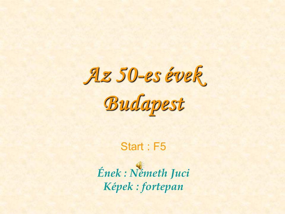 Az 50-es évek Budapest Start : F5 Ének : Németh Juci Képek : fortepan