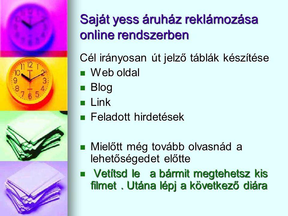 áruház felé való irányítás web oldal, (Al blog) (link) felhasználásokkal Yess áruházam Cél: •Vásárló kör •Munkatárs szerzése 1.Lépés E-mail megszerzése Kapcsolat teremtés végett 2.Lépés Web oldal, blog,link készítésénél, regisztráció, hírlevél kötelező 3.Lépés Hirdetés feladása napi 20-40 db