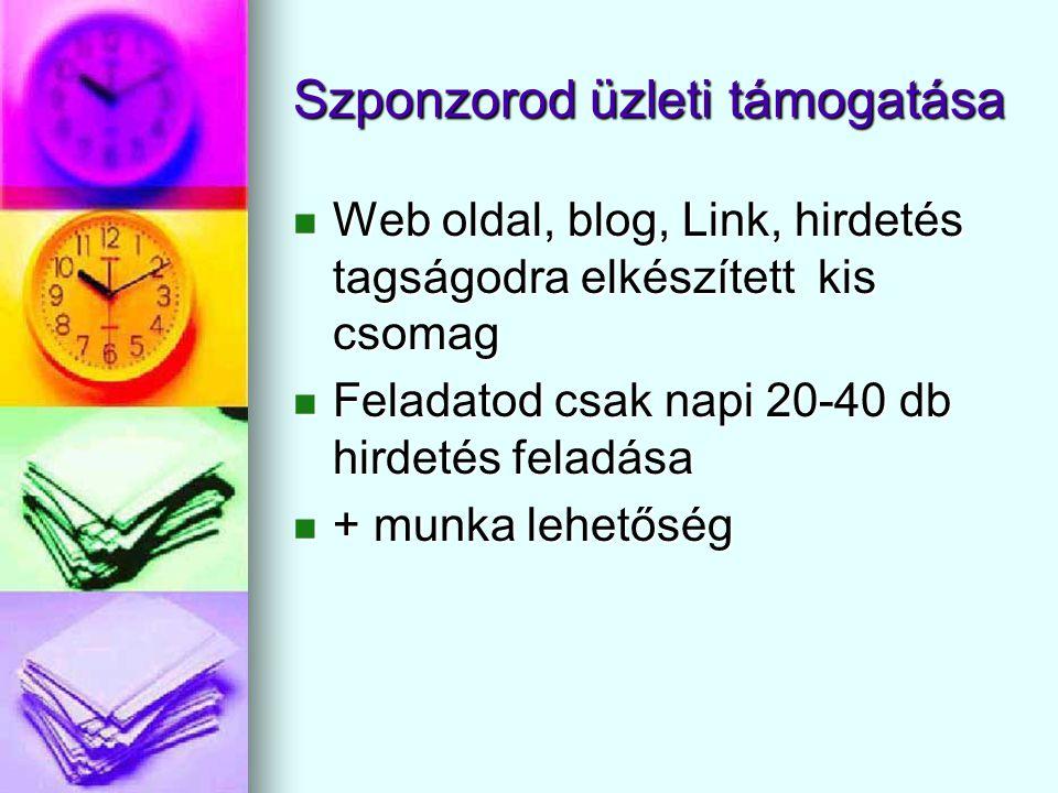 Szponzorod üzleti támogatása  Web oldal, blog, Link, hirdetés tagságodra elkészített kis csomag  Feladatod csak napi 20-40 db hirdetés feladása  + munka lehetőség