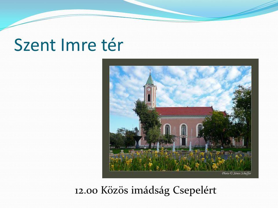 Szent Imre tér 12.00 Közös imádság Csepelért