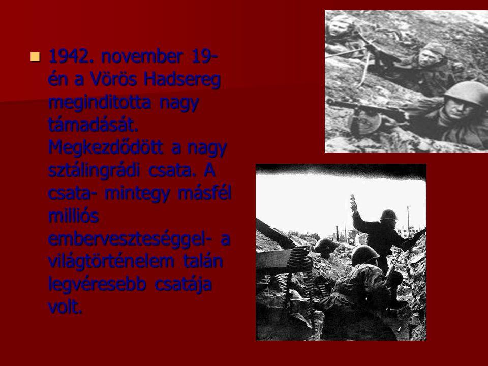 1942. november 19- én a Vörös Hadsereg meginditotta nagy támadását. Megkezdődött a nagy sztálingrádi csata. A csata- mintegy másfél milliós emberves
