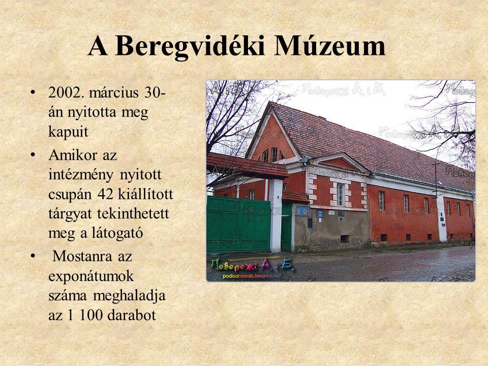 A Beregvidéki Múzeum • 2002. március 30- án nyitotta meg kapuit • Amikor az intézmény nyitott csupán 42 kiállított tárgyat tekinthetett meg a látogató
