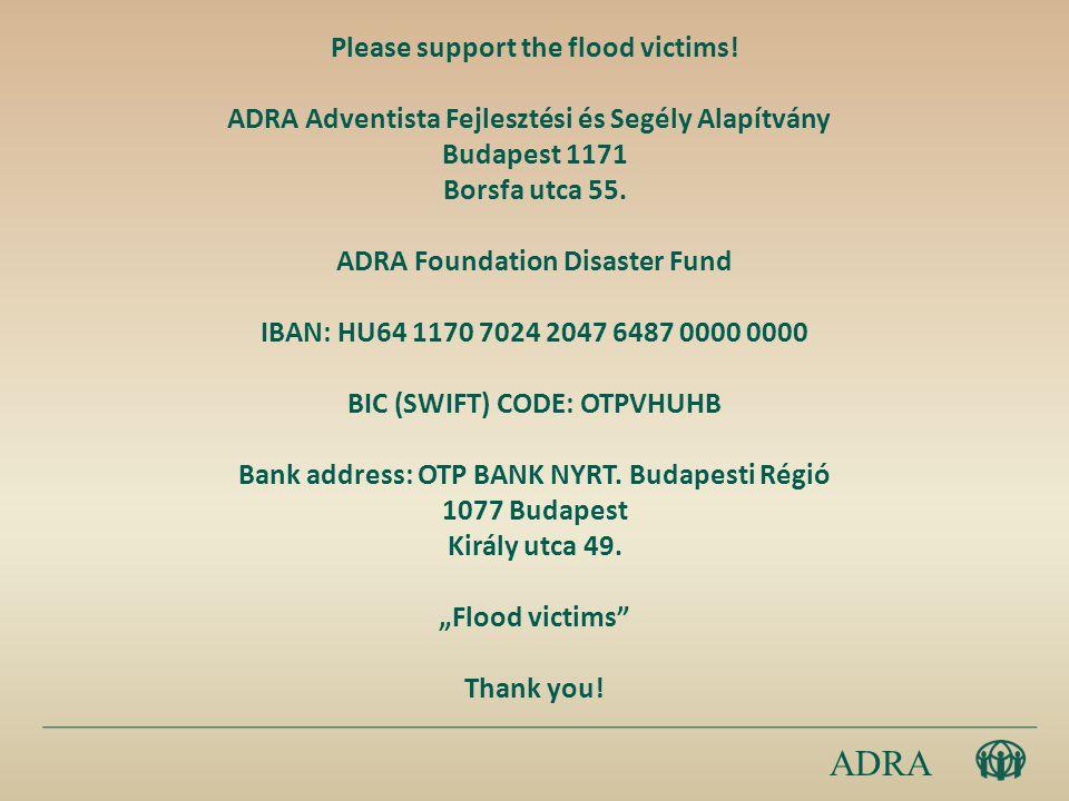 Please support the flood victims! ADRA Adventista Fejlesztési és Segély Alapítvány Budapest 1171 Borsfa utca 55. ADRA Foundation Disaster Fund IBAN: H