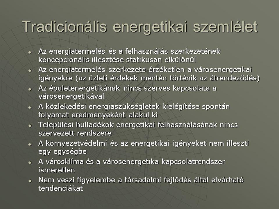 Városenergetikai szemlélet  Rövid és hosszútávú, politológiailag és szociológiailag megalapozott önismereten alapuló koncepcióra épít, kizárva társadalmi csoportok leépülését, szegregációt, gettósodási folyamatokat  Közép és hosszútávon várható technikai és technológiai színvonalhoz határozza meg a fejlesztési irányokat  Az energetikai kérdéseket egy szerves egységként kezeli, amelyben az átalakítás minden termékét (a korábbi szemlélet szerinti veszteségeket is) hasznosítani kívánja  Szükség szerint megváltoztatja az energia termelés, az energia átalakítás, az energia felhasználás szerkezetét  Az energetikai szükségletek minimalizálása egyidejüleg a környezetvédelem, a városklíma, a hulladék gazdálkodás optimális javítását eredményezi