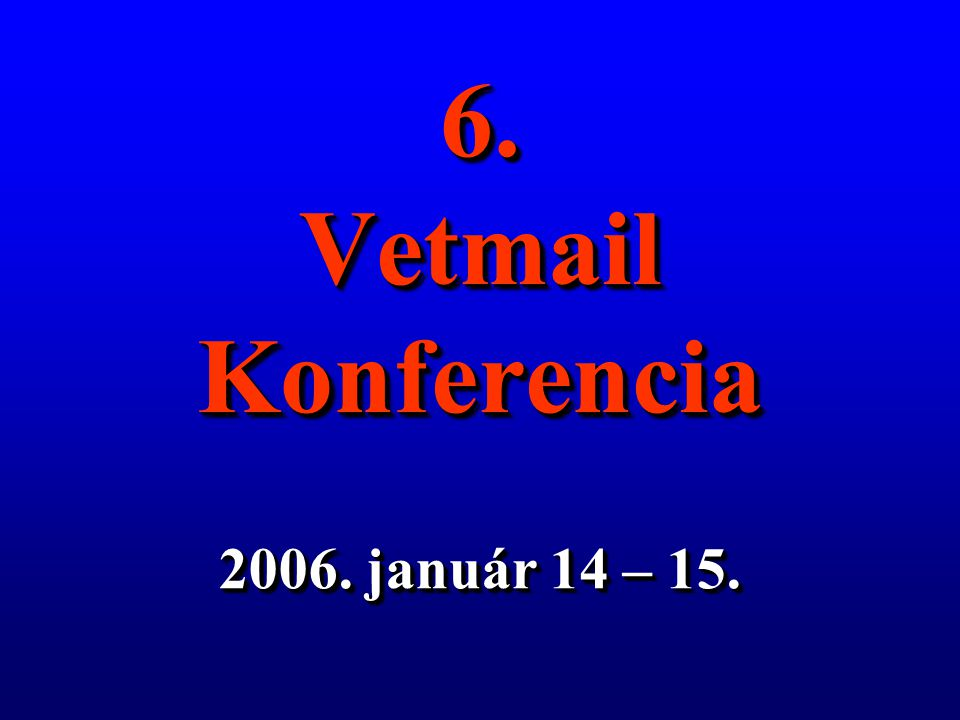 6. Vetmail Konferencia 2006. január 14 – 15.