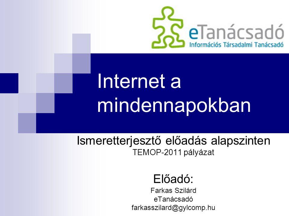 Internet a mindennapokban Ismeretterjesztő előadás alapszinten TEMOP-2011 pályázat Előadó: Farkas Szilárd eTanácsadó farkasszilard@gylcomp.hu