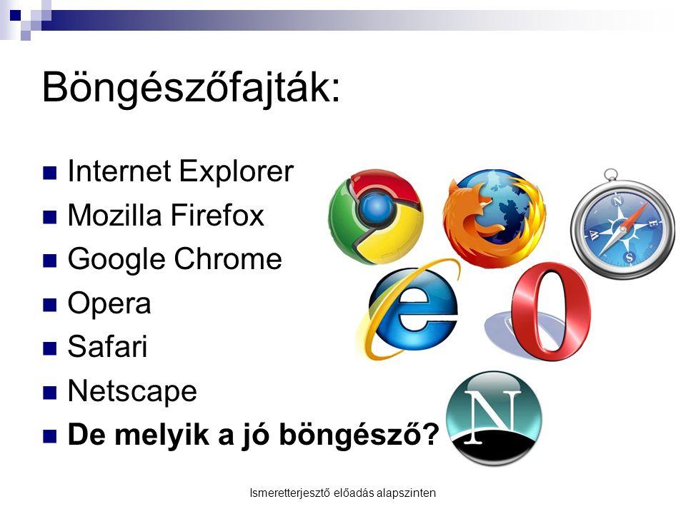 Böngészőfajták:  Internet Explorer  Mozilla Firefox  Google Chrome  Opera  Safari  Netscape  De melyik a jó böngésző? Ismeretterjesztő előadás