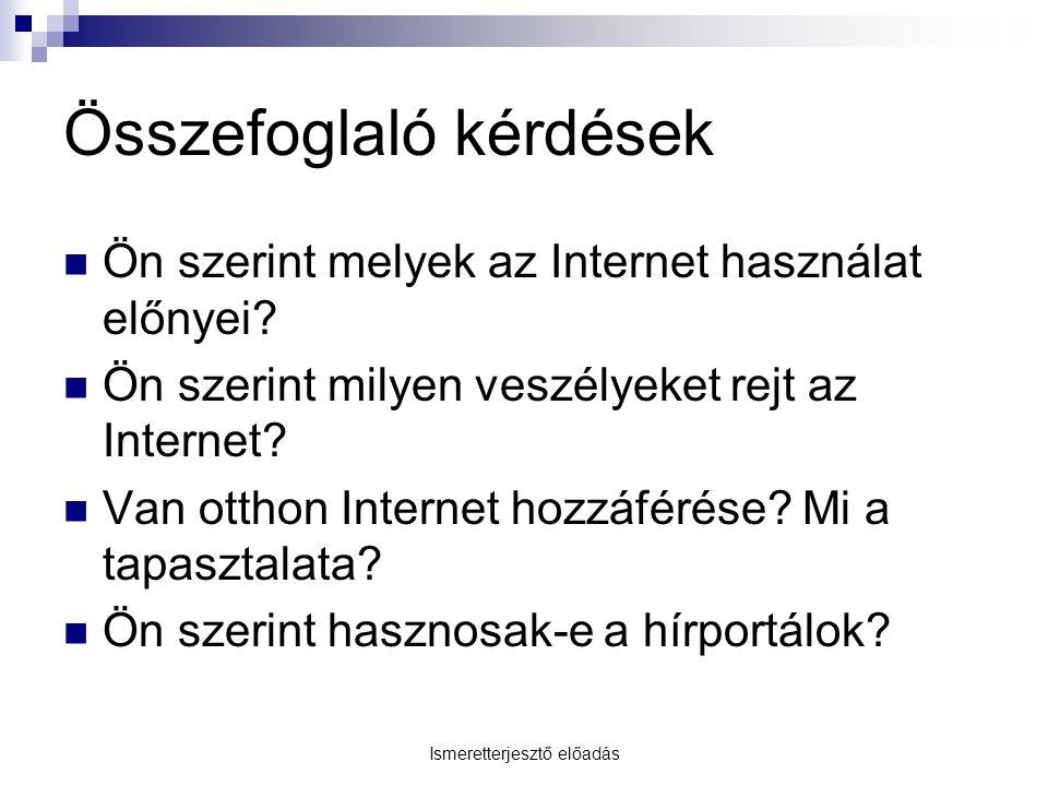 Összefoglaló kérdések  Ön szerint melyek az Internet használat előnyei?  Ön szerint milyen veszélyeket rejt az Internet?  Van otthon Internet hozzá