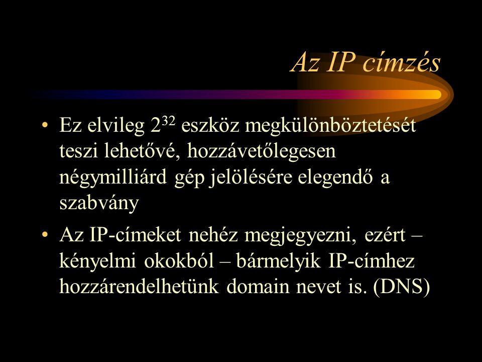 Az IP címzés •Ez elvileg 2 32 eszköz megkülönböztetését teszi lehetővé, hozzávetőlegesen négymilliárd gép jelölésére elegendő a szabvány •Az IP-címeket nehéz megjegyezni, ezért – kényelmi okokból – bármelyik IP-címhez hozzárendelhetünk domain nevet is.