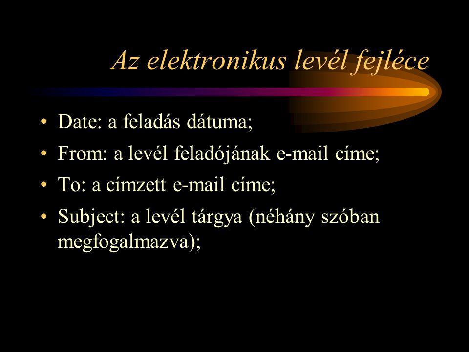 Az elektronikus levél fejléce •Date: a feladás dátuma; •From: a levél feladójának e-mail címe; •To: a címzett e-mail címe; •Subject: a levél tárgya (néhány szóban megfogalmazva);