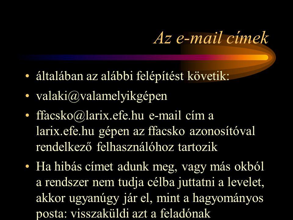 Az e-mail címek •általában az alábbi felépítést követik: •valaki@valamelyikgépen •ffacsko@larix.efe.hu e-mail cím a larix.efe.hu gépen az ffacsko azonosítóval rendelkező felhasználóhoz tartozik •Ha hibás címet adunk meg, vagy más okból a rendszer nem tudja célba juttatni a levelet, akkor ugyanúgy jár el, mint a hagyományos posta: visszaküldi azt a feladónak