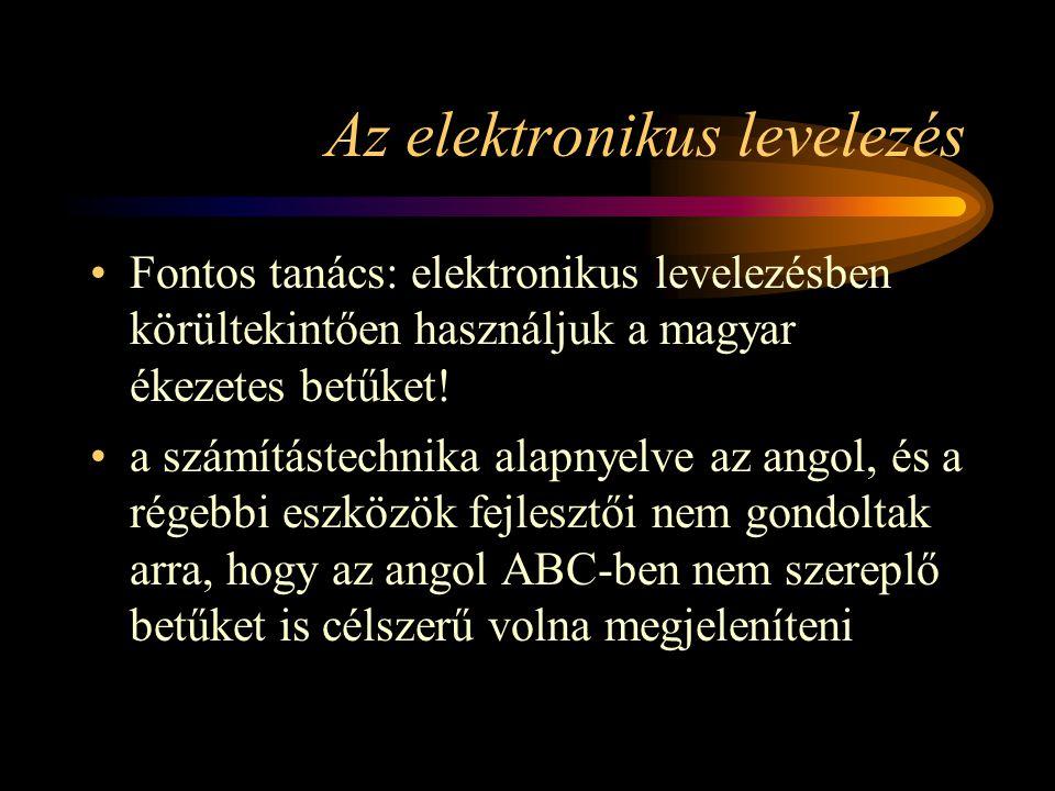 Az elektronikus levelezés •Fontos tanács: elektronikus levelezésben körültekintően használjuk a magyar ékezetes betűket.