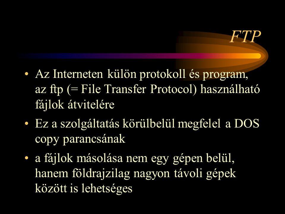 FTP •Az Interneten külön protokoll és program, az ftp (= File Transfer Protocol) használható fájlok átvitelére •Ez a szolgáltatás körülbelül megfelel a DOS copy parancsának •a fájlok másolása nem egy gépen belül, hanem földrajzilag nagyon távoli gépek között is lehetséges