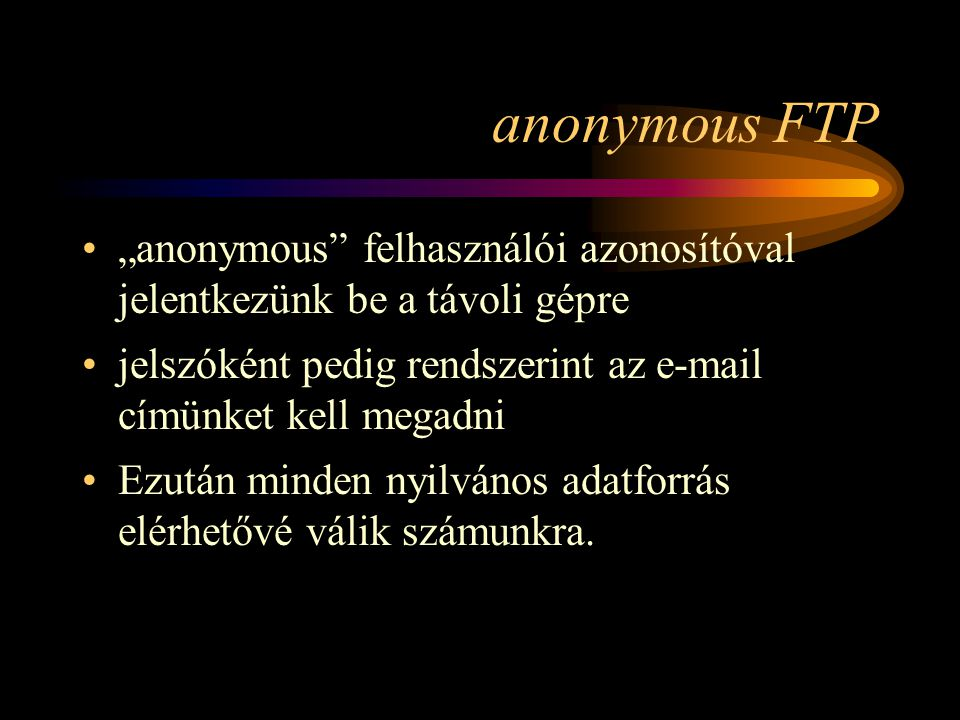 """anonymous FTP •""""anonymous felhasználói azonosítóval jelentkezünk be a távoli gépre •jelszóként pedig rendszerint az e-mail címünket kell megadni •Ezután minden nyilvános adatforrás elérhetővé válik számunkra."""