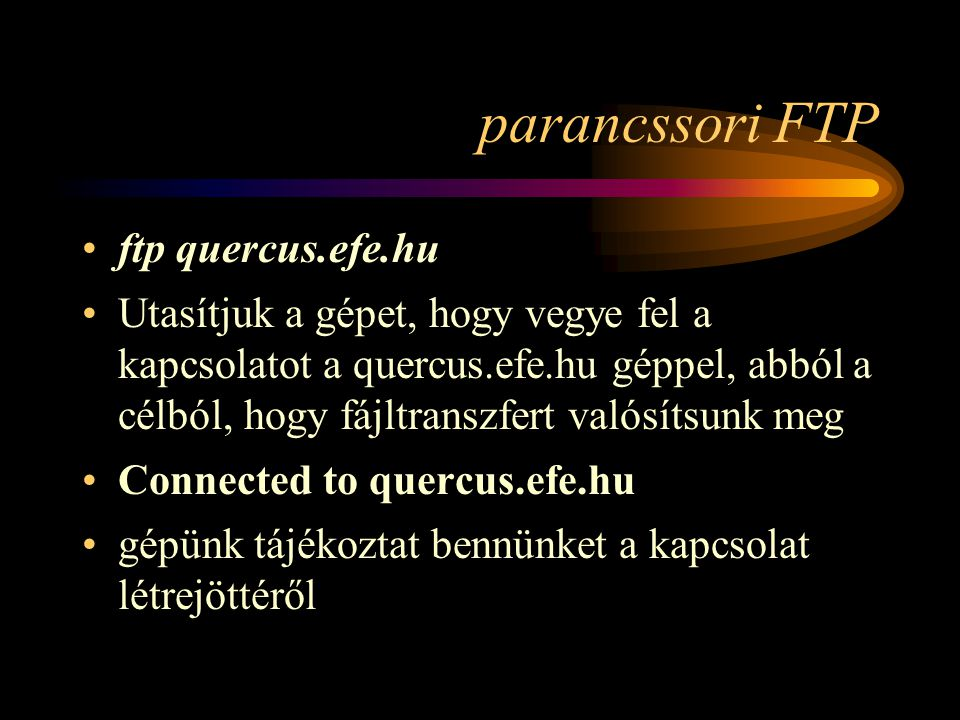 parancssori FTP •ftp quercus.efe.hu •Utasítjuk a gépet, hogy vegye fel a kapcsolatot a quercus.efe.hu géppel, abból a célból, hogy fájltranszfert valósítsunk meg •Connected to quercus.efe.hu •gépünk tájékoztat bennünket a kapcsolat létrejöttéről