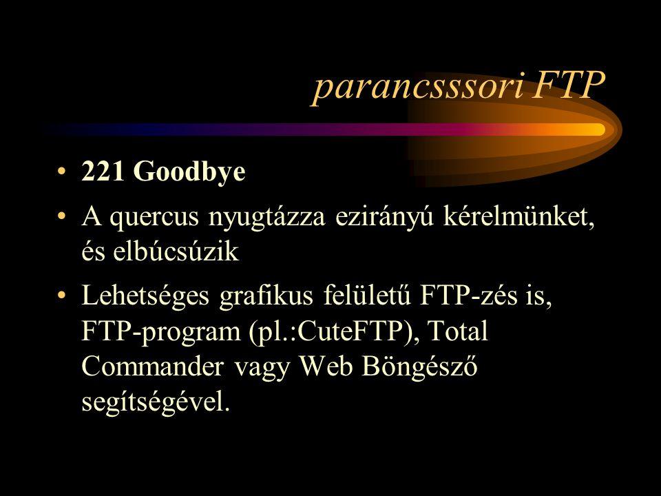 parancsssori FTP •221 Goodbye •A quercus nyugtázza ezirányú kérelmünket, és elbúcsúzik •Lehetséges grafikus felületű FTP-zés is, FTP-program (pl.:CuteFTP), Total Commander vagy Web Böngésző segítségével.