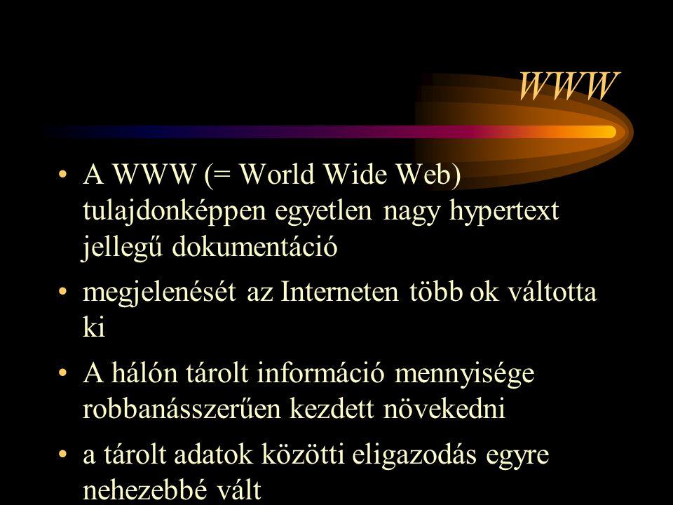 WWW •A WWW (= World Wide Web) tulajdonképpen egyetlen nagy hypertext jellegű dokumentáció •megjelenését az Interneten több ok váltotta ki •A hálón tárolt információ mennyisége robbanásszerűen kezdett növekedni •a tárolt adatok közötti eligazodás egyre nehezebbé vált