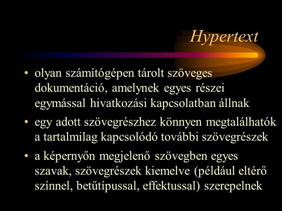 Hypertext •olyan számítógépen tárolt szöveges dokumentáció, amelynek egyes részei egymással hivatkozási kapcsolatban állnak •egy adott szövegrészhez könnyen megtalálhatók a tartalmilag kapcsolódó további szövegrészek •a képernyőn megjelenő szövegben egyes szavak, szövegrészek kiemelve (például eltérő színnel, betűtípussal, effektussal) szerepelnek
