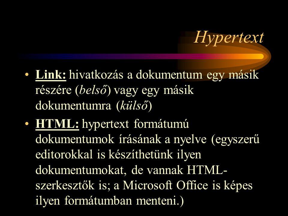 Hypertext •Link: hivatkozás a dokumentum egy másik részére (belső) vagy egy másik dokumentumra (külső) •HTML: hypertext formátumú dokumentumok írásának a nyelve (egyszerű editorokkal is készíthetünk ilyen dokumentumokat, de vannak HTML- szerkesztők is; a Microsoft Office is képes ilyen formátumban menteni.)