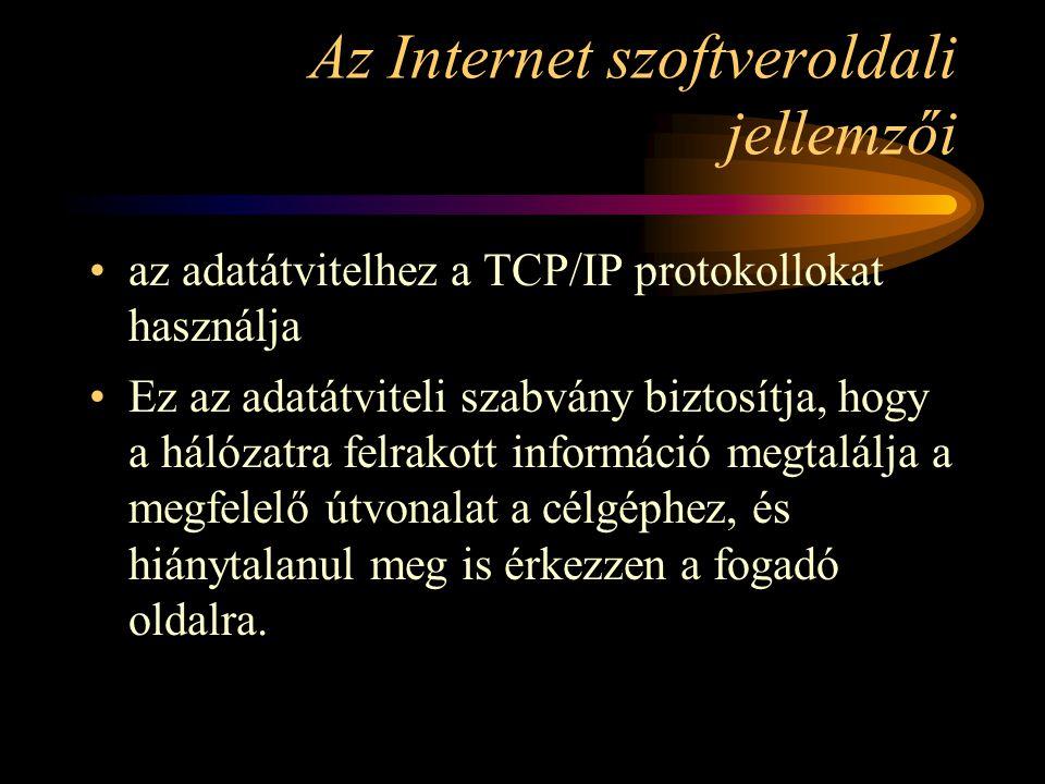 Az Internet szoftveroldali jellemzői •az adatátvitelhez a TCP/IP protokollokat használja •Ez az adatátviteli szabvány biztosítja, hogy a hálózatra felrakott információ megtalálja a megfelelő útvonalat a célgéphez, és hiánytalanul meg is érkezzen a fogadó oldalra.