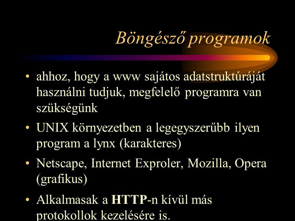 Böngésző programok •ahhoz, hogy a www sajátos adatstruktúráját használni tudjuk, megfelelő programra van szükségünk •UNIX környezetben a legegyszerűbb ilyen program a lynx (karakteres) •Netscape, Internet Exproler, Mozilla, Opera (grafikus) •Alkalmasak a HTTP-n kívül más protokollok kezelésére is.