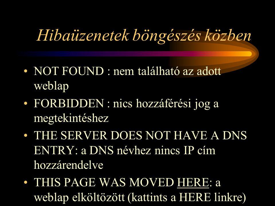 Hibaüzenetek böngészés közben •NOT FOUND : nem található az adott weblap •FORBIDDEN : nics hozzáférési jog a megtekintéshez •THE SERVER DOES NOT HAVE A DNS ENTRY: a DNS névhez nincs IP cím hozzárendelve •THIS PAGE WAS MOVED HERE: a weblap elköltözött (kattints a HERE linkre)