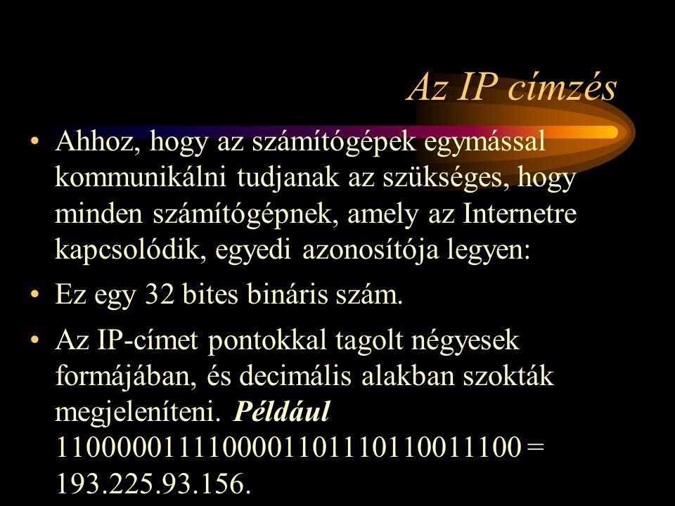 Az IP címzés •Ahhoz, hogy az számítógépek egymással kommunikálni tudjanak az szükséges, hogy minden számítógépnek, amely az Internetre kapcsolódik, egyedi azonosítója legyen: •Ez egy 32 bites bináris szám.