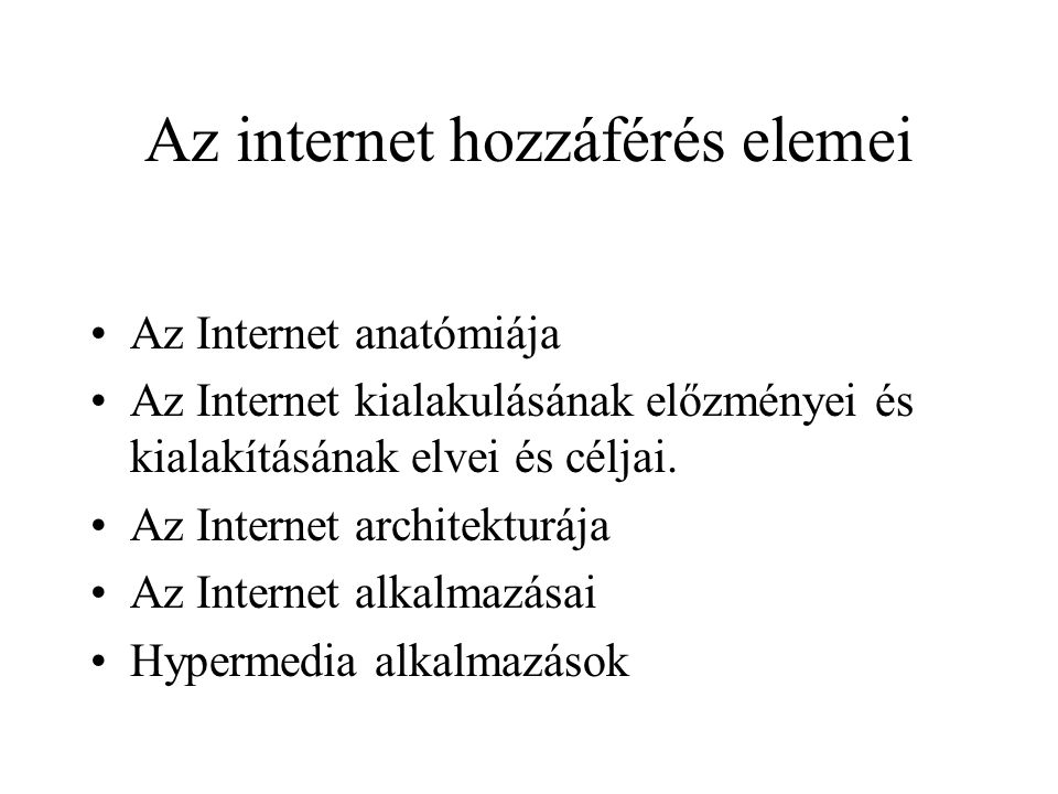 Az internet hozzáférés elemei •Az Internet anatómiája •Az Internet kialakulásának előzményei és kialakításának elvei és céljai. •Az Internet architekt