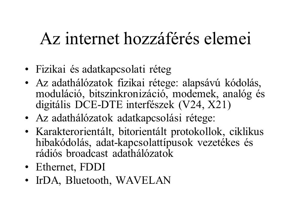 Az internet hozzáférés elemei •Fizikai és adatkapcsolati réteg •Az adathálózatok fizikai rétege: alapsávú kódolás, moduláció, bitszinkronizáció, modemek, analóg és digitális DCE-DTE interfészek (V24, X21) •Az adathálózatok adatkapcsolási rétege: •Karakterorientált, bitorientált protokollok, ciklikus hibakódolás, adat-kapcsolattípusok vezetékes és rádiós broadcast adathálózatok •Ethernet, FDDI •IrDA, Bluetooth, WAVELAN
