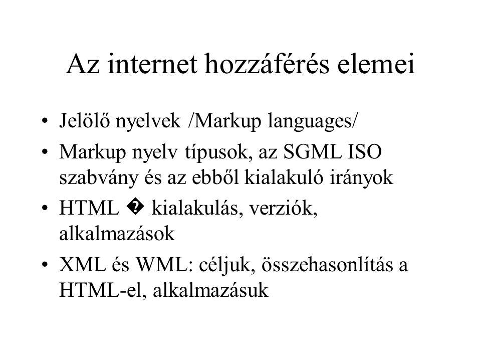 Az internet hozzáférés elemei •Jelölő nyelvek /Markup languages/ •Markup nyelv típusok, az SGML ISO szabvány és az ebből kialakuló irányok •HTML � kialakulás, verziók, alkalmazások •XML és WML: céljuk, összehasonlítás a HTML-el, alkalmazásuk