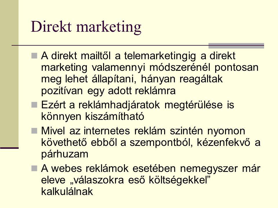 """Direkt marketing  A direkt mailtől a telemarketingig a direkt marketing valamennyi módszerénél pontosan meg lehet állapítani, hányan reagáltak pozitívan egy adott reklámra  Ezért a reklámhadjáratok megtérülése is könnyen kiszámítható  Mivel az internetes reklám szintén nyomon követhető ebből a szempontból, kézenfekvő a párhuzam  A webes reklámok esetében nemegyszer már eleve """"válaszokra eső költségekkel kalkulálnak"""