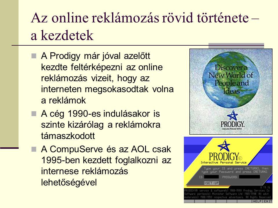 Az online reklámozás rövid története – a kezdetek  A Prodigy már jóval azelőtt kezdte feltérképezni az online reklámozás vizeit, hogy az interneten megsokasodtak volna a reklámok  A cég 1990-es indulásakor is szinte kizárólag a reklámokra támaszkodott  A CompuServe és az AOL csak 1995-ben kezdett foglalkozni az internese reklámozás lehetőségével