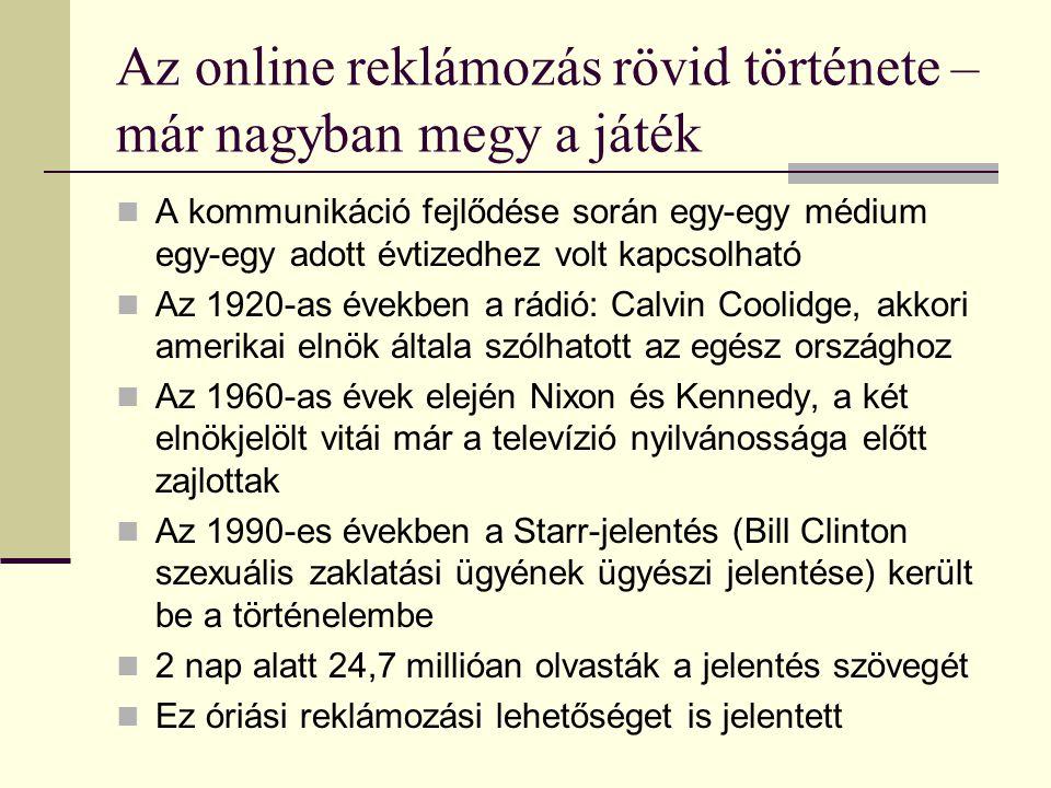 Az online reklámozás rövid története – már nagyban megy a játék  A kommunikáció fejlődése során egy-egy médium egy-egy adott évtizedhez volt kapcsolható  Az 1920-as években a rádió: Calvin Coolidge, akkori amerikai elnök általa szólhatott az egész országhoz  Az 1960-as évek elején Nixon és Kennedy, a két elnökjelölt vitái már a televízió nyilvánossága előtt zajlottak  Az 1990-es években a Starr-jelentés (Bill Clinton szexuális zaklatási ügyének ügyészi jelentése) került be a történelembe  2 nap alatt 24,7 millióan olvasták a jelentés szövegét  Ez óriási reklámozási lehetőséget is jelentett