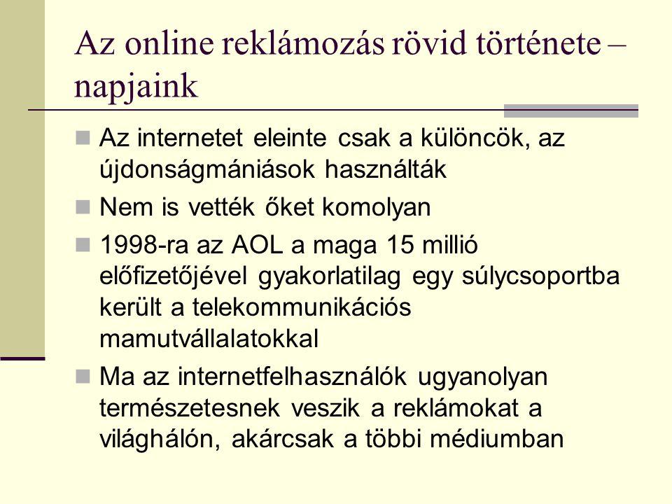 Az online reklámozás rövid története – napjaink  Az internetet eleinte csak a különcök, az újdonságmániások használták  Nem is vették őket komolyan  1998-ra az AOL a maga 15 millió előfizetőjével gyakorlatilag egy súlycsoportba került a telekommunikációs mamutvállalatokkal  Ma az internetfelhasználók ugyanolyan természetesnek veszik a reklámokat a világhálón, akárcsak a többi médiumban