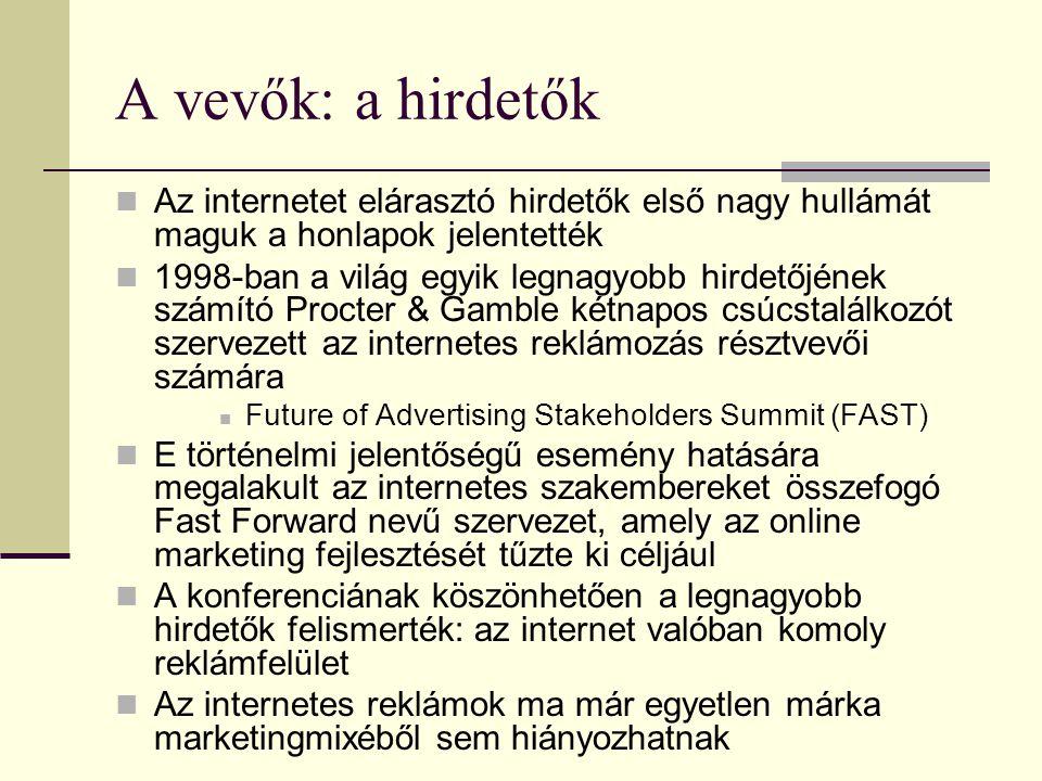 A vevők: a hirdetők  Az internetet elárasztó hirdetők első nagy hullámát maguk a honlapok jelentették  1998-ban a világ egyik legnagyobb hirdetőjének számító Procter & Gamble kétnapos csúcstalálkozót szervezett az internetes reklámozás résztvevői számára  Future of Advertising Stakeholders Summit (FAST)  E történelmi jelentőségű esemény hatására megalakult az internetes szakembereket összefogó Fast Forward nevű szervezet, amely az online marketing fejlesztését tűzte ki céljául  A konferenciának köszönhetően a legnagyobb hirdetők felismerték: az internet valóban komoly reklámfelület  Az internetes reklámok ma már egyetlen márka marketingmixéből sem hiányozhatnak