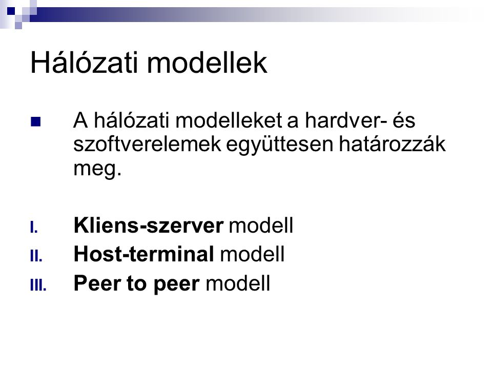 Hálózati modellek  A hálózati modelleket a hardver- és szoftverelemek együttesen határozzák meg. I. Kliens-szerver modell II. Host-terminal modell II